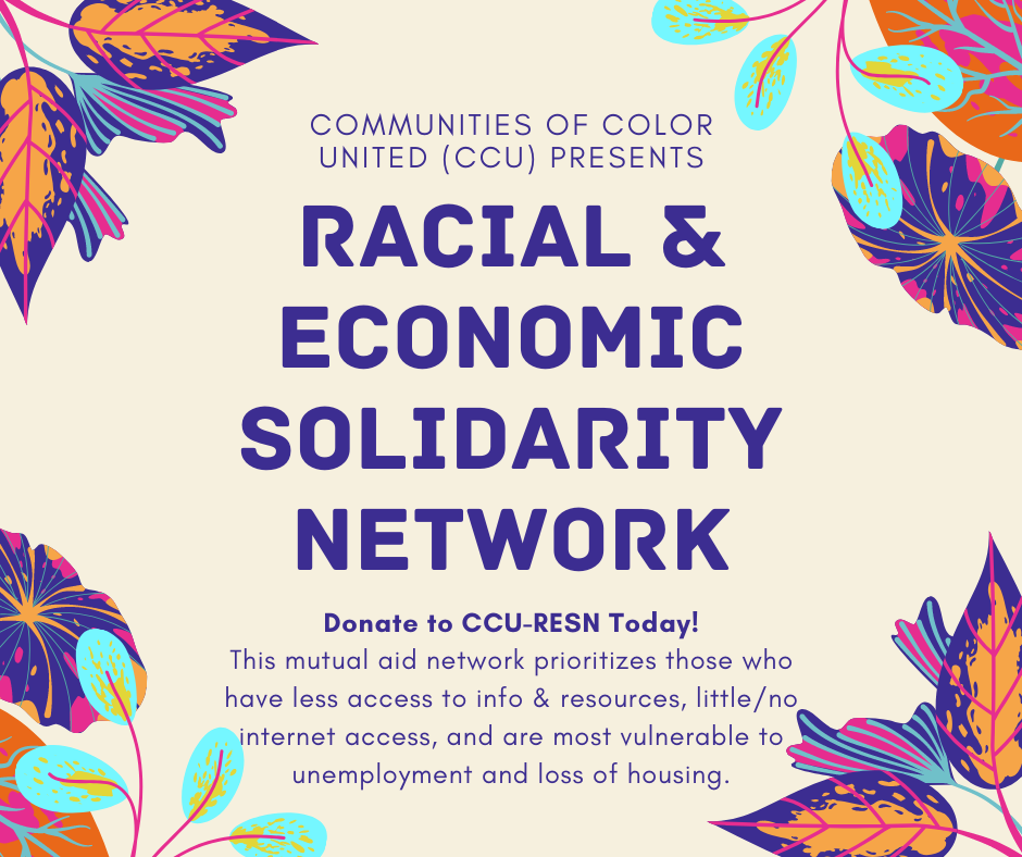 Communities of Color United (CCU) presents: Racial & Economic Solidarity Network. Donate to CCU-RESN today! This mutual aid network prioritizes those who have less access to info & resources, have no internet access and who are most vulnerable to unemployment and housing loss.